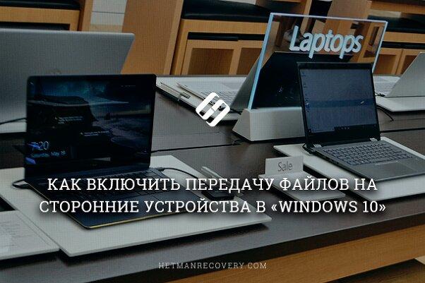Как передать файлы на сторонние устройства в Windows 10